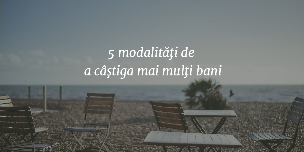 5 modalităţi de a câştiga mai mulţi bani